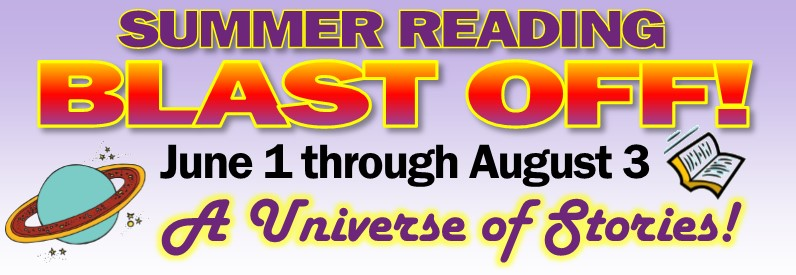 Summer Reading Blast Off! June 1 through Aug. 3 A Universe of Stories!